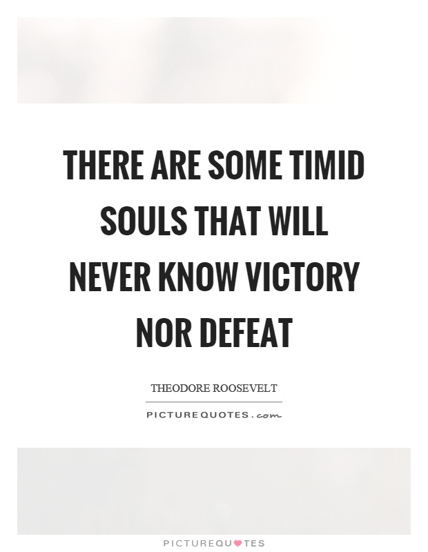 There are some timid souls that will never know victory nor defeat Picture Quote #1