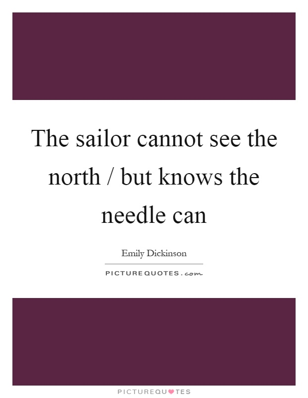 The sailor cannot see the north / but knows the needle can Picture Quote #1