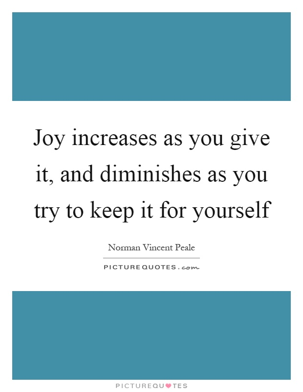 Joy increases as you give it, and diminishes as you try to keep it for yourself Picture Quote #1