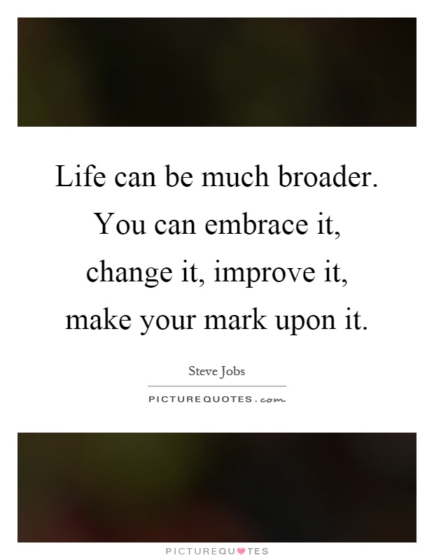 Life can be much broader. You can embrace it, change it, improve it, make your mark upon it Picture Quote #1