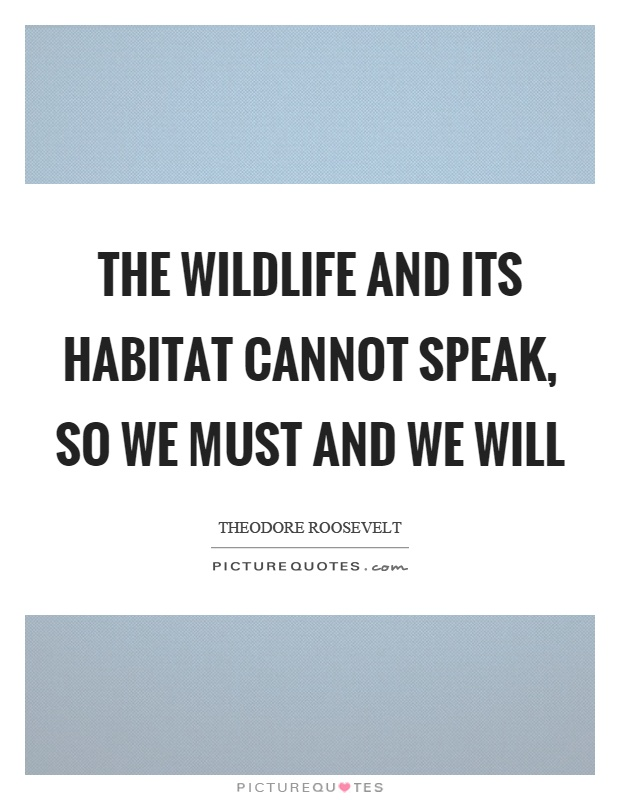 The wildlife and its habitat cannot speak, so we must and we will Picture Quote #1