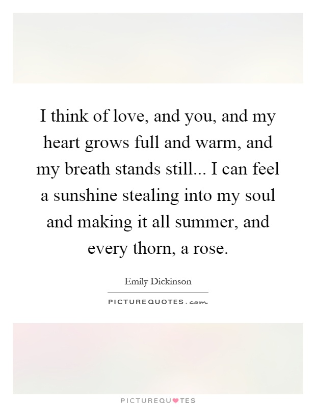 I think of love, and you, and my heart grows full and warm ...
