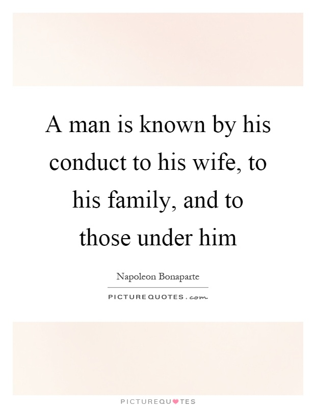 A man is known by his conduct to his wife, to his family, and to those under him Picture Quote #1