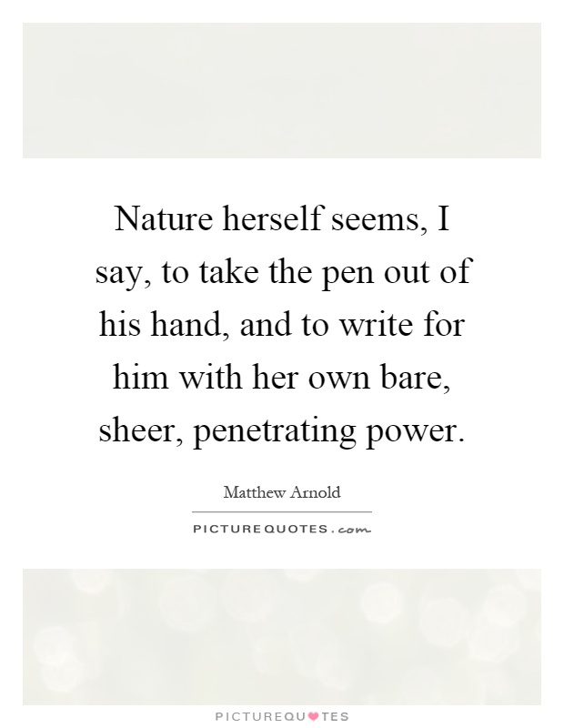 Nature herself seems, I say, to take the pen out of his hand, and to write for him with her own bare, sheer, penetrating power Picture Quote #1