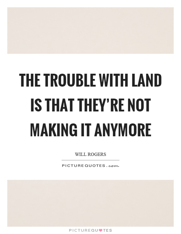 The trouble with land is that they're not making it anymore Picture Quote #1
