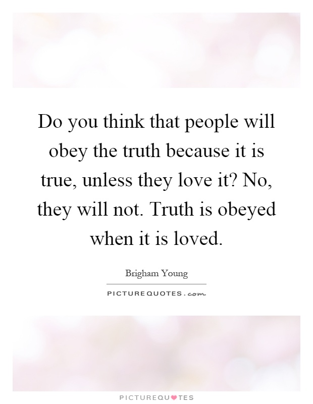 Do you think that people will obey the truth because it is true, unless they love it? No, they will not. Truth is obeyed when it is loved Picture Quote #1