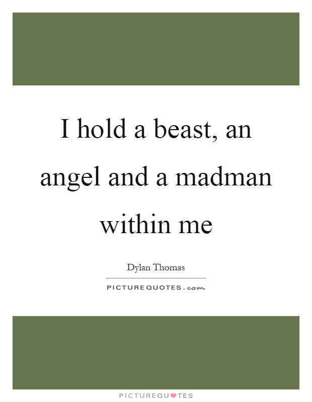 I hold a beast, an angel and a madman within me Picture Quote #1
