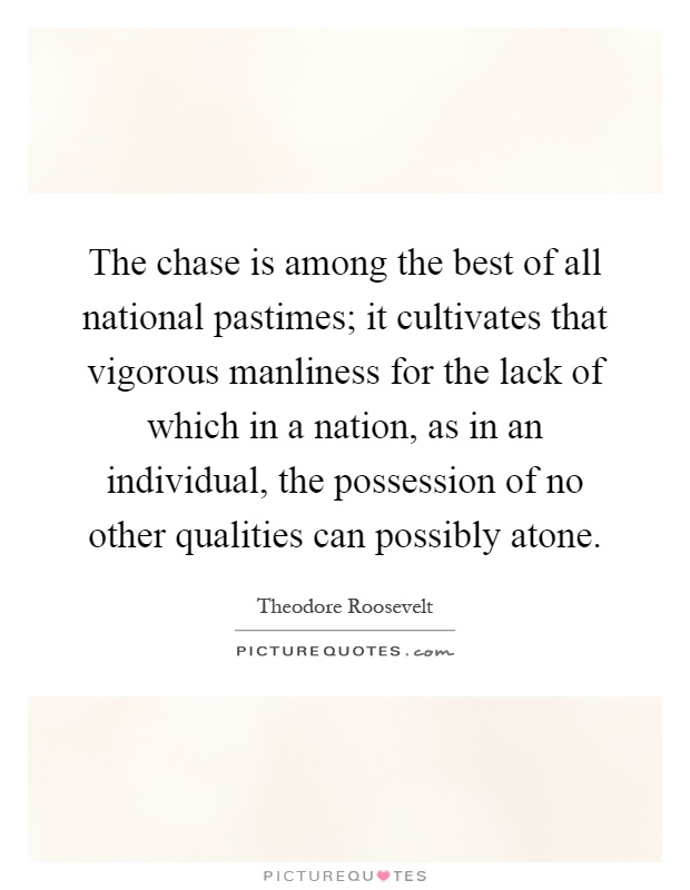 The chase is among the best of all national pastimes; it cultivates that vigorous manliness for the lack of which in a nation, as in an individual, the possession of no other qualities can possibly atone Picture Quote #1