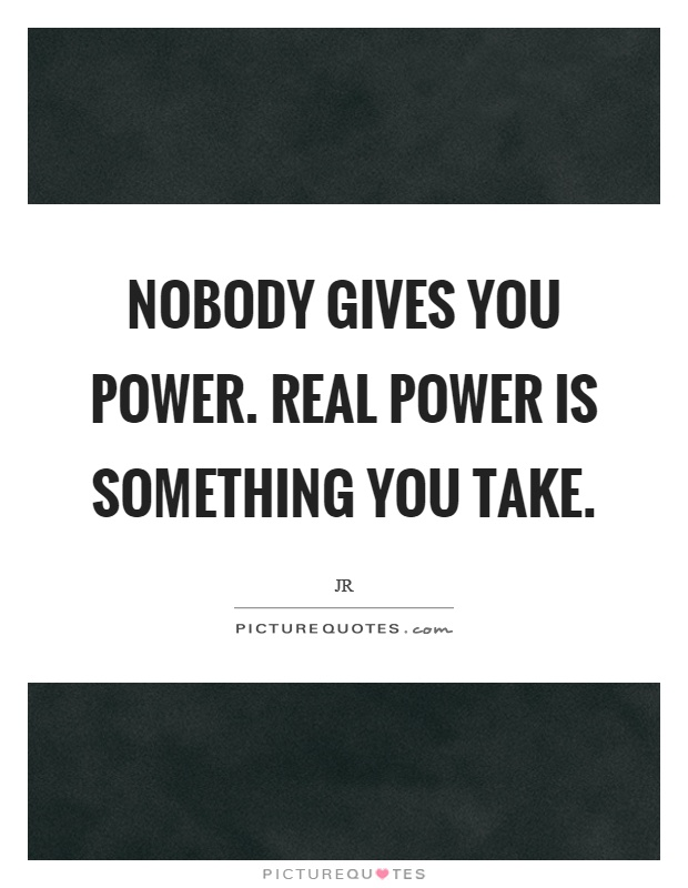 Nobody gives you power. Real power is something you take Picture Quote #1