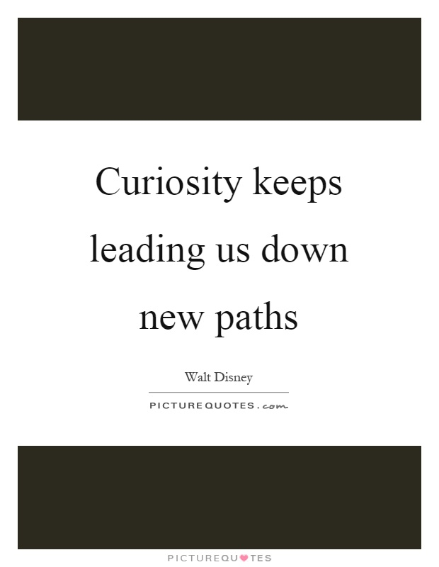 Curiosity keeps leading us down new paths Picture Quote #1