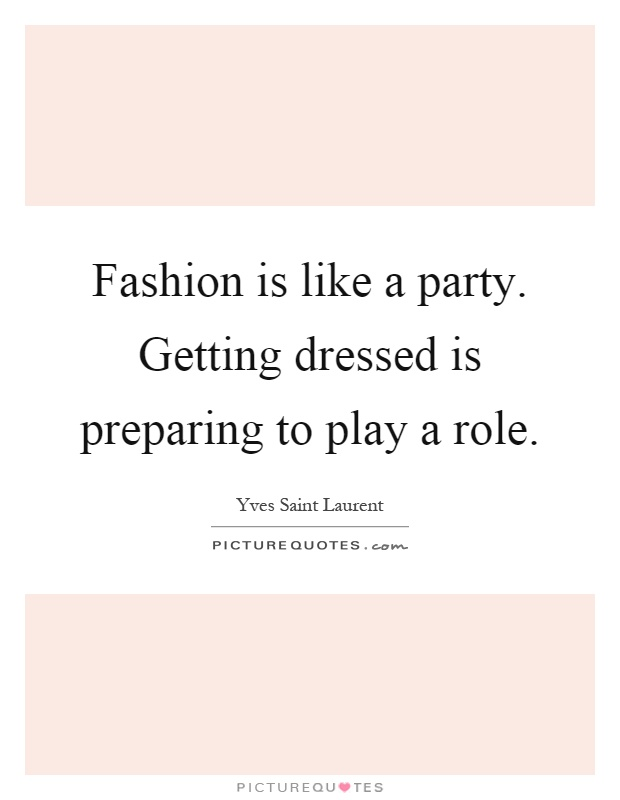 Fashion is like a party. Getting dressed is preparing to play a role Picture Quote #1