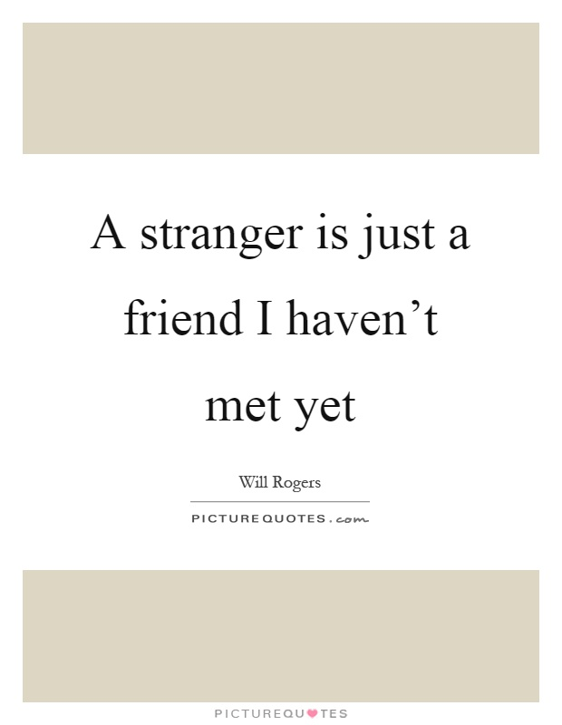 A stranger is just a friend I haven't met yet Picture Quote #1