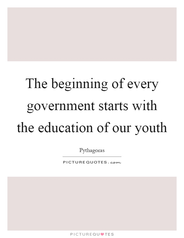 The beginning of every government starts with the education of our youth Picture Quote #1