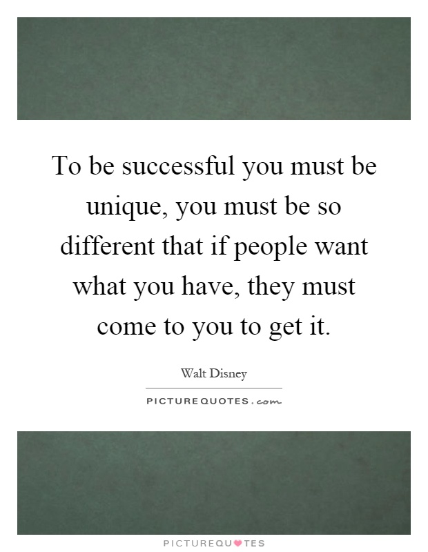 To be successful you must be unique, you must be so different that if people want what you have, they must come to you to get it Picture Quote #1