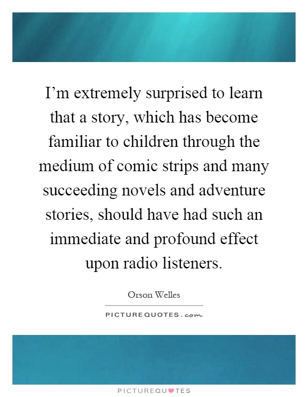 I'm extremely surprised to learn that a story, which has become familiar to children through the medium of comic strips and many succeeding novels and adventure stories, should have had such an immediate and profound effect upon radio listeners Picture Quote #1
