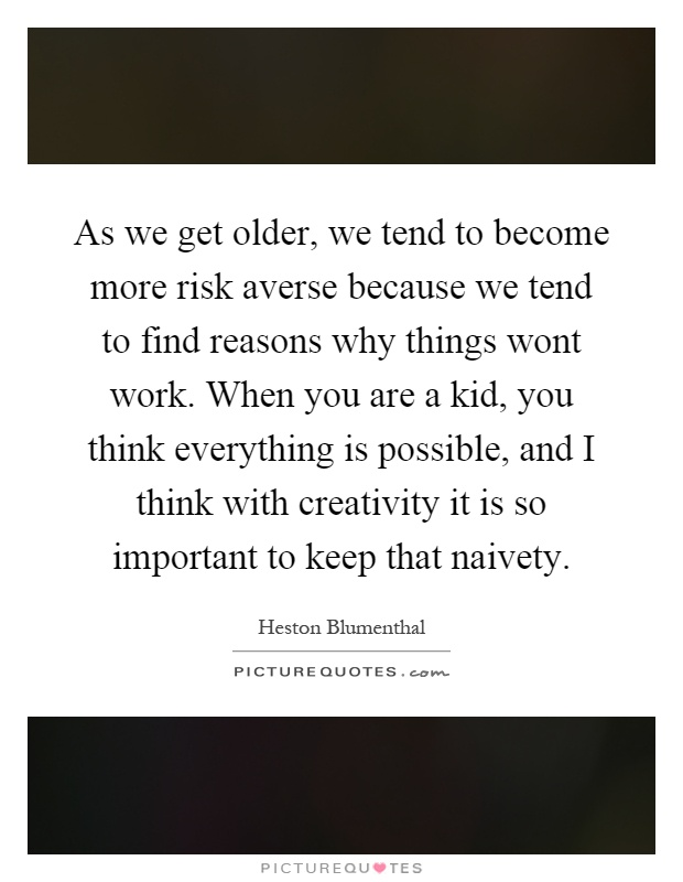 As we get older, we tend to become more risk averse because we tend to find reasons why things wont work. When you are a kid, you think everything is possible, and I think with creativity it is so important to keep that naivety Picture Quote #1