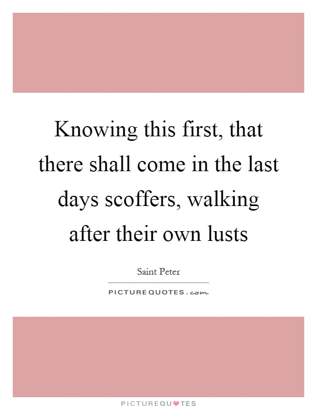 Knowing this first, that there shall come in the last days scoffers, walking after their own lusts Picture Quote #1