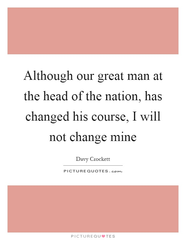 Although our great man at the head of the nation, has changed his course, I will not change mine Picture Quote #1