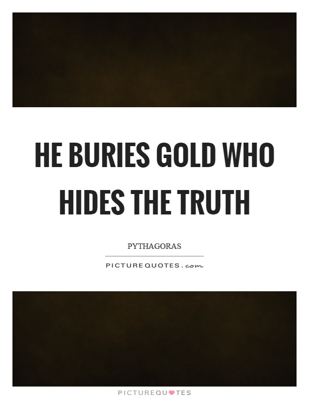 He buries gold who hides the truth | Picture Quotes