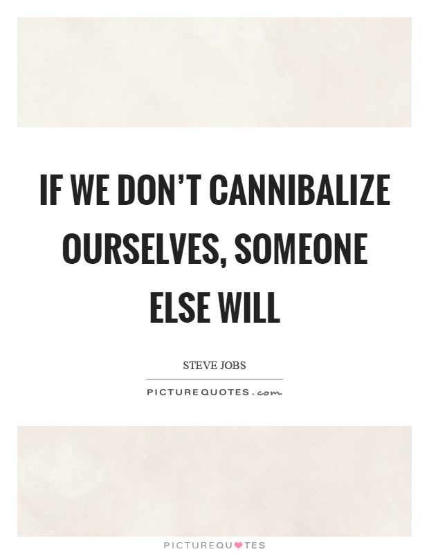 If we don't cannibalize ourselves, someone else will Picture Quote #1