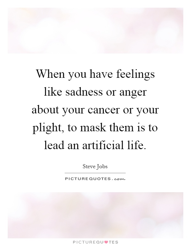 When you have feelings like sadness or anger about your cancer or your plight, to mask them is to lead an artificial life Picture Quote #1
