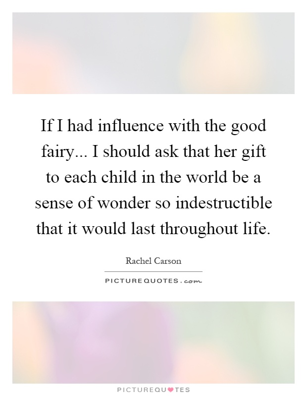 If I had influence with the good fairy... I should ask that her gift to each child in the world be a sense of wonder so indestructible that it would last throughout life Picture Quote #1