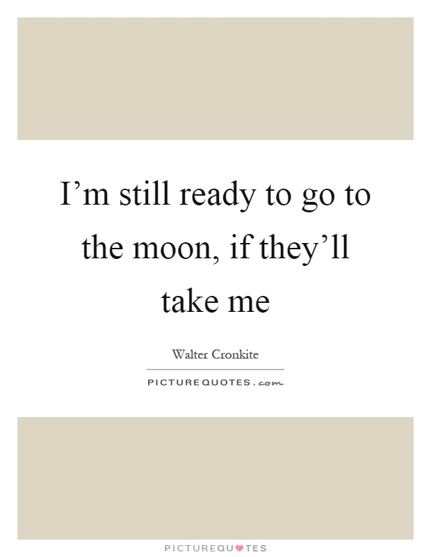 I'm still ready to go to the moon, if they'll take me Picture Quote #1