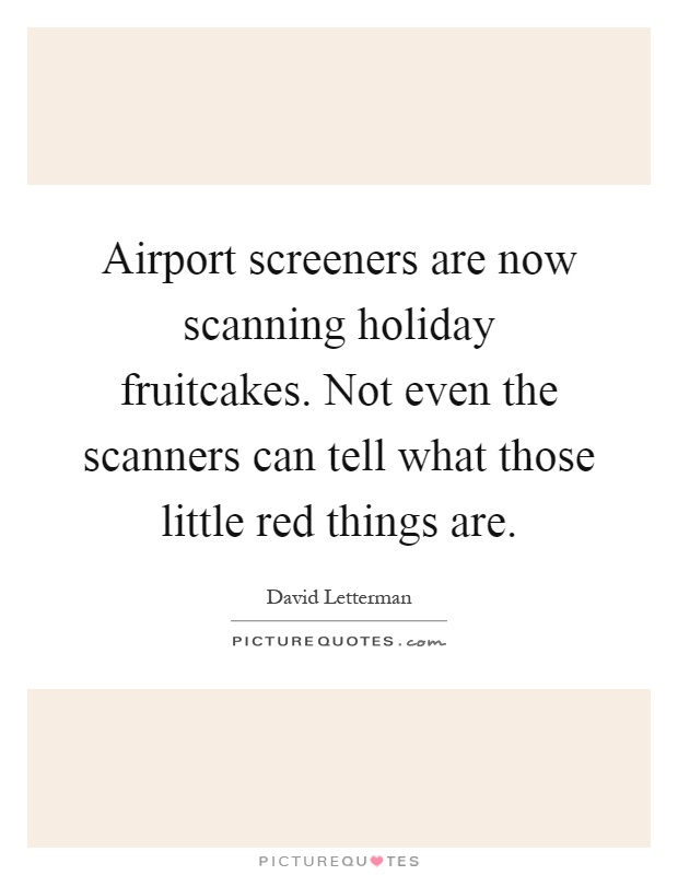 Airport screeners are now scanning holiday fruitcakes. Not even the scanners can tell what those little red things are Picture Quote #1