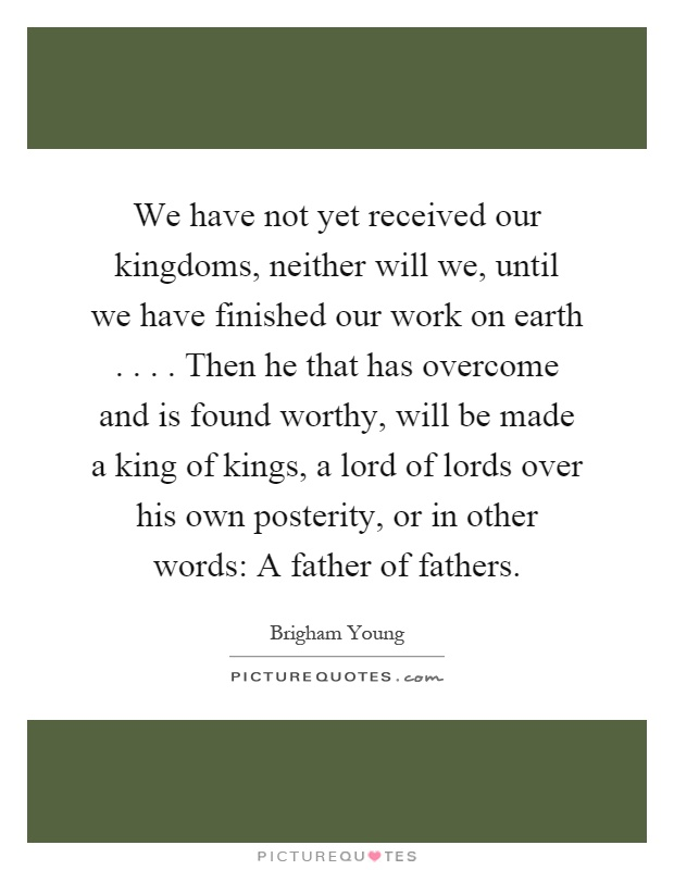 We have not yet received our kingdoms, neither will we, until we have finished our work on earth.... Then he that has overcome and is found worthy, will be made a king of kings, a lord of lords over his own posterity, or in other words: A father of fathers Picture Quote #1