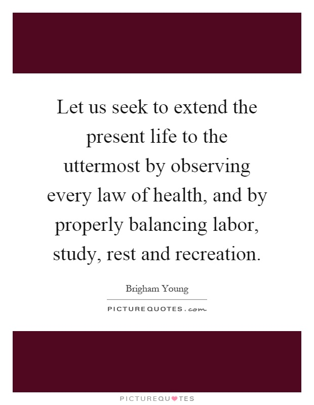 Let us seek to extend the present life to the uttermost by observing every law of health, and by properly balancing labor, study, rest and recreation Picture Quote #1