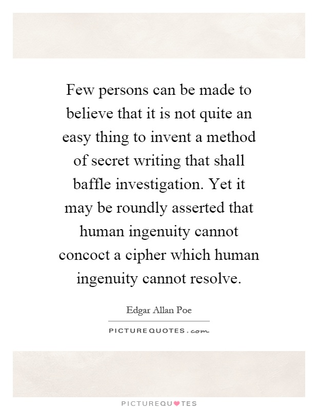 Few persons can be made to believe that it is not quite an easy thing to invent a method of secret writing that shall baffle investigation. Yet it may be roundly asserted that human ingenuity cannot concoct a cipher which human ingenuity cannot resolve Picture Quote #1