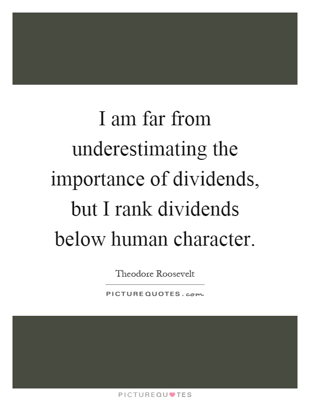 I am far from underestimating the importance of dividends, but I rank dividends below human character Picture Quote #1