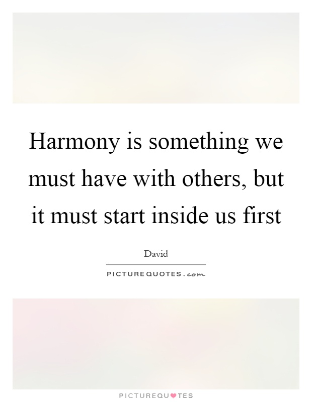 Harmony is something we must have with others, but it must start inside us first Picture Quote #1
