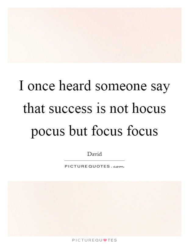 I once heard someone say that success is not hocus pocus but focus focus Picture Quote #1