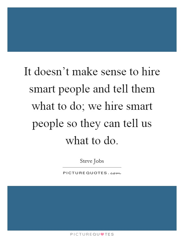 It Doesn't Make Sense To Hire Smart People And Tell Them