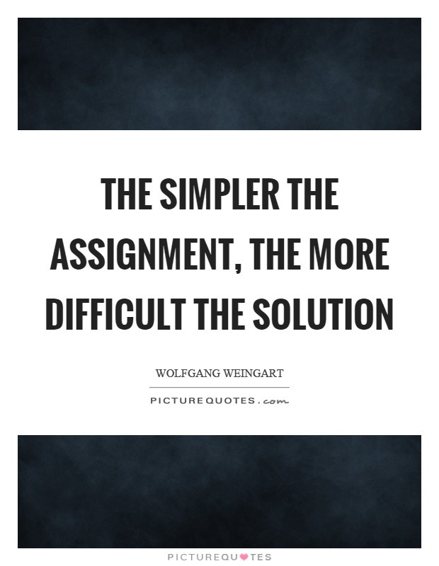 The simpler the assignment, the more difficult the solution Picture Quote #1