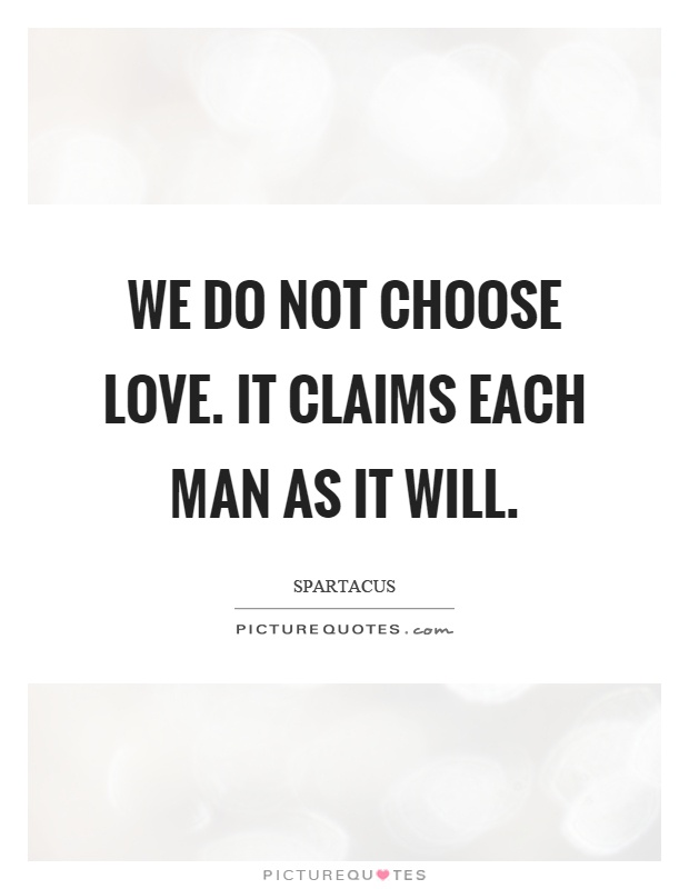 We do not choose love. It claims each man as it will Picture Quote #1