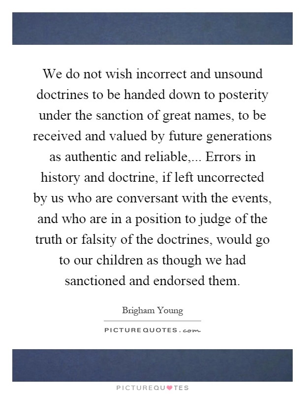 We do not wish incorrect and unsound doctrines to be handed down to posterity under the sanction of great names, to be received and valued by future generations as authentic and reliable,... Errors in history and doctrine, if left uncorrected by us who are conversant with the events, and who are in a position to judge of the truth or falsity of the doctrines, would go to our children as though we had sanctioned and endorsed them Picture Quote #1