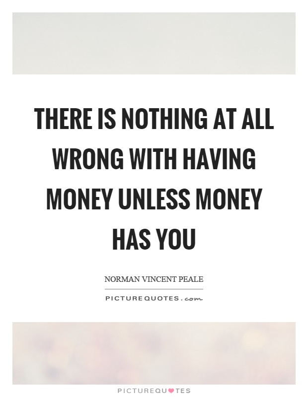 There is nothing at all wrong with having money unless money has you Picture Quote #1