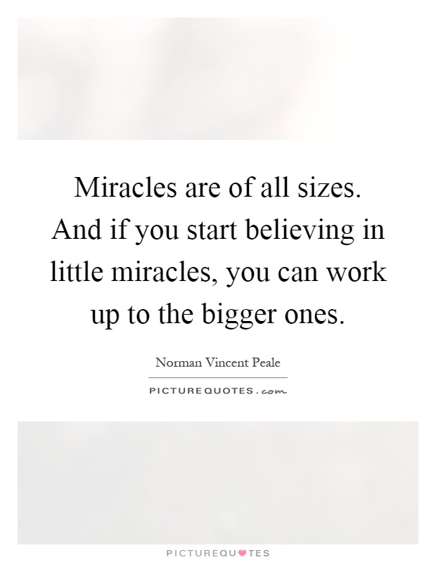 Miracles are of all sizes. And if you start believing in little miracles, you can work up to the bigger ones Picture Quote #1