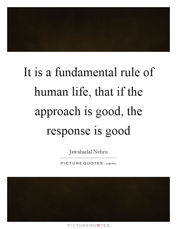 It is a fundamental rule of human life, that if the approach is good, the response is good Picture Quote #1