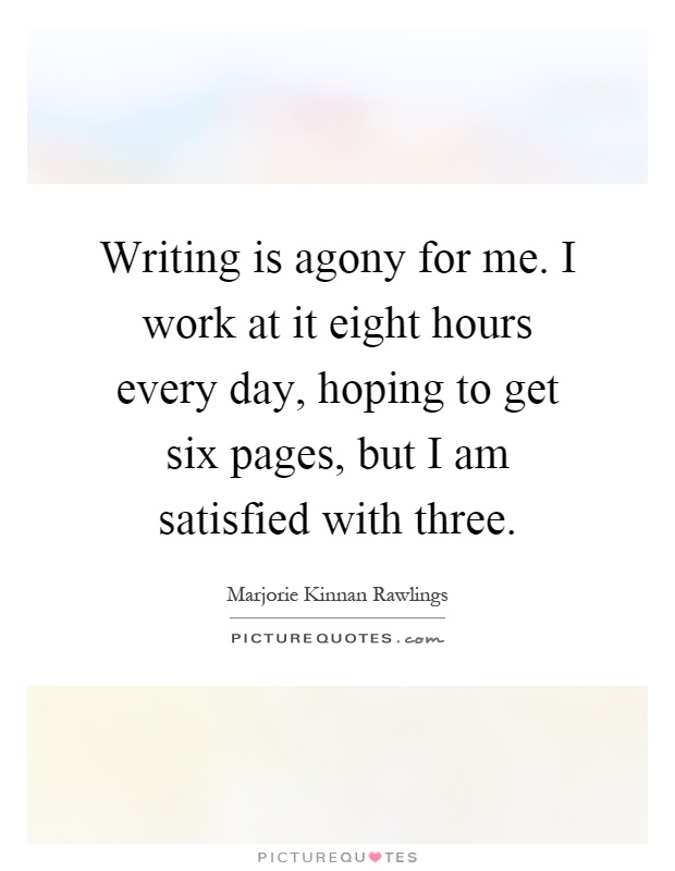 Writing is agony for me. I work at it eight hours every day, hoping to get six pages, but I am satisfied with three Picture Quote #1