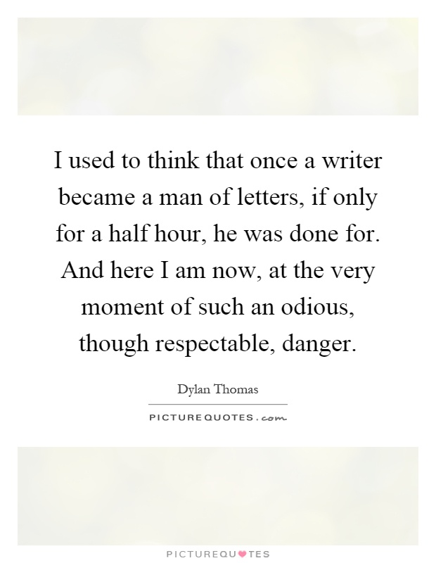 I used to think that once a writer became a man of letters, if only for a half hour, he was done for. And here I am now, at the very moment of such an odious, though respectable, danger Picture Quote #1