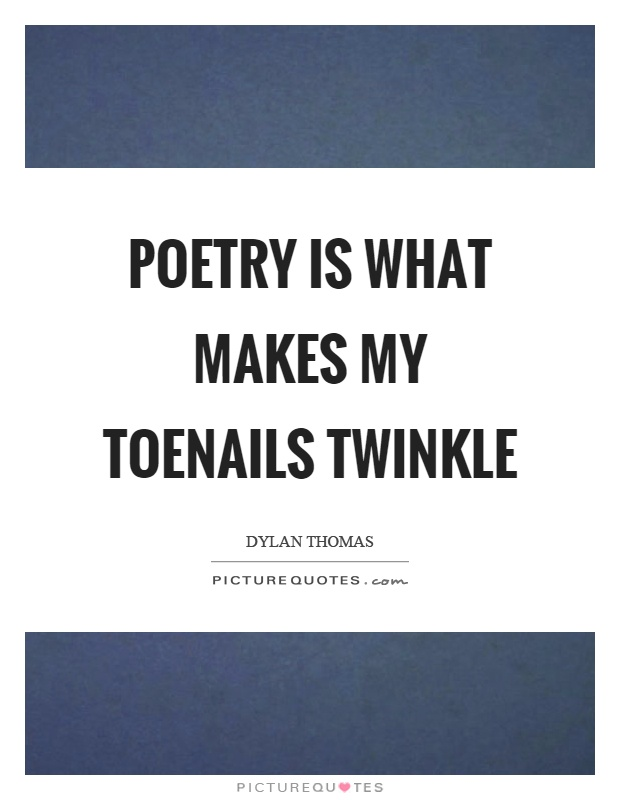 Poetry is what makes my toenails twinkle Picture Quote #1