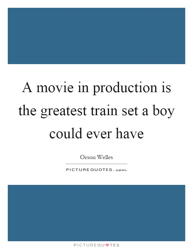 A movie in production is the greatest train set a boy could ever have Picture Quote #1