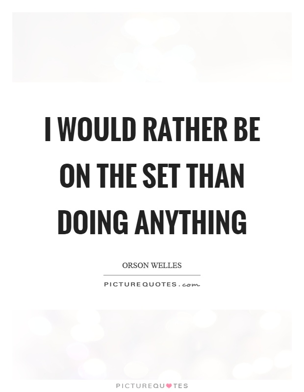 I would rather be on the set than doing anything Picture Quote #1