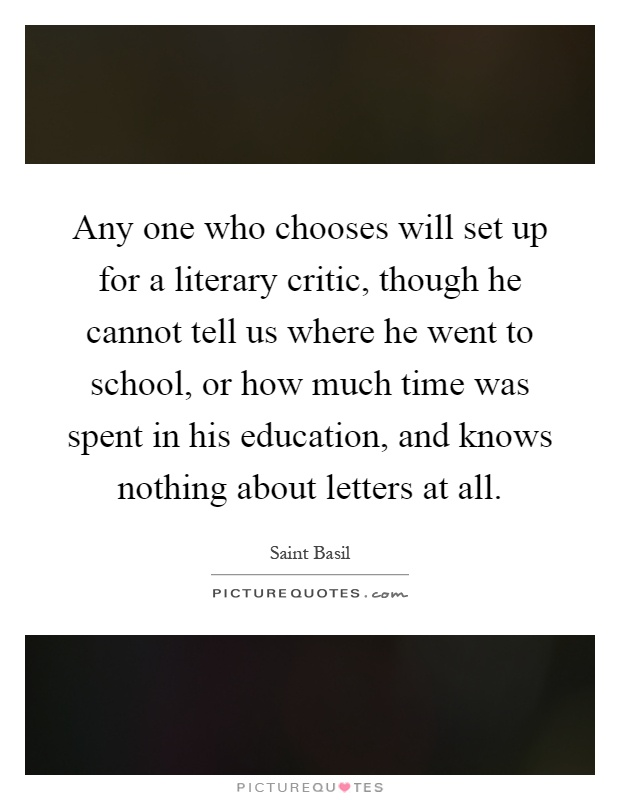Any one who chooses will set up for a literary critic, though he cannot tell us where he went to school, or how much time was spent in his education, and knows nothing about letters at all Picture Quote #1