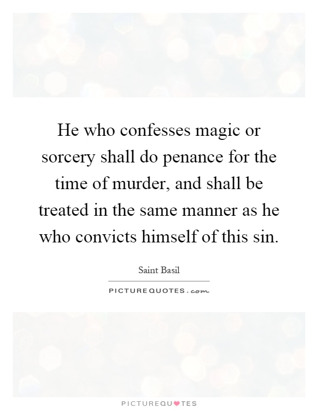 He who confesses magic or sorcery shall do penance for the time of murder, and shall be treated in the same manner as he who convicts himself of this sin Picture Quote #1
