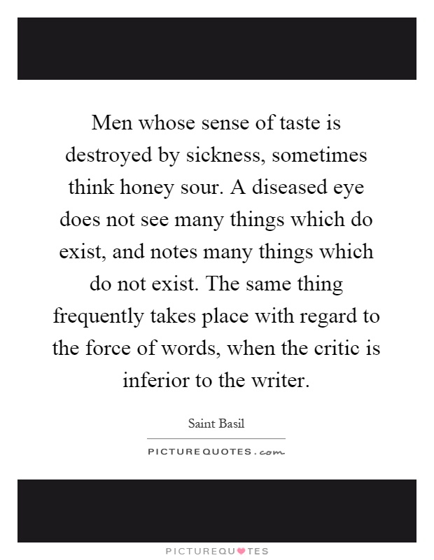 Men whose sense of taste is destroyed by sickness, sometimes think honey sour. A diseased eye does not see many things which do exist, and notes many things which do not exist. The same thing frequently takes place with regard to the force of words, when the critic is inferior to the writer Picture Quote #1