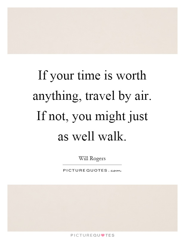If your time is worth anything, travel by air. If not, you might just as well walk Picture Quote #1